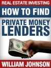 Real Estate Investing How to Find Private Money Lenders - William Johnson