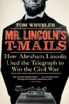 Mr. Lincoln's T-Mails: How Abraham Lincoln Used the Telegraph to Win the Civil War - Tom Wheeler