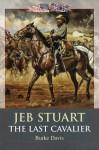 Jeb Stuart: The Last Cavalier - Burke Davis