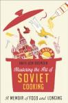 Mastering the Art of Soviet Cooking: A Memoir of Food and Longing - Anya Von Bremzen