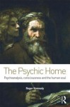 The Psychic Home: Psychoanalysis, Consciousness and the Human Soul - Roger Kennedy