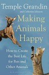 Making Animals Happy: How to Create the Best Life for Pets and Other Animals - Temple Grandin, Catherine Johnson