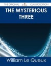 The Mysterious Three - The Original Classic Edition - William Le Queux