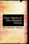 Short Works of Ella Wheeler Wilcox - Ella Wheeler Wilcox