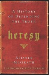 Heresy: A History of Defending the Truth - Alister E. McGrath