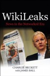 WikiLeaks: News in the Networked Era - Charlie Beckett, James Ball