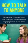 How To Talk To Anyone: Simple Steps To Approach And Talk To Anyone And Be The Most Engaging Person In The Room - Michael Manning