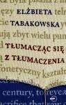 Tłumacząc się z tłumaczenia - Elżbieta Tabakowska