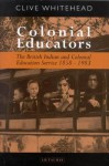 Colonial Educators: The British Indian and Colonial Education Service 1858-1983 - Clive Whitehead