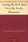 Among the Red-skins Over the Rocky Mountains - W.H.G. Kingston