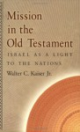 Mission in the Old Testament: Israel as a Light to the Nations - Walter C. Kaiser Jr.