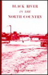 Black River in the North Country: Tells the Fascinating Story of the Black River and Its Tributaries - Howard Thomas