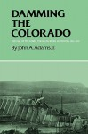 Damming the Colorado: The Rise of the Lower Colorado River Authority, 1933-1939 - John A. Adams
