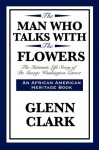 The Man Who Talks with the Flowers: The Intimate Life Story of Dr. George Washington Carver - Glenn Clark