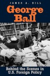 George Ball: Behind the Scenes in U.S. Foreign Policy - James A. Bill