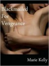 Blackmailed For Vengeance - Marie Kelly