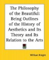 The Philosophy of the Beautiful: Being Outlines of the History of Aesthetics and Its Theory and Its Relation to the Arts - William Angus Knight