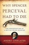 Why Spencer Perceval Had to Die - Andro Linklater