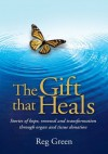 The Gift that Heals: Stories of hope, renewal and transformation through organ and tissue donation - Reg Green