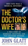 The Doctor's Wife: A True Story of Marriage, Deception and Two Gruesome Murders - John Glatt