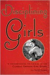 Disciplining Girls: Understanding the Origins of the Classic Orphan Girl Story - Joe Sutliff Sanders