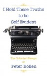 I Hold These Truths to Be Self Evident: The Collected Essay's of Peter Bollen - Peter Bollen