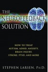 The Neurofeedback Solution: How to Treat Autism, ADHD, Anxiety, Brain Injury, Stroke, PTSD, and More - Stephen Larsen
