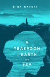 A Teaspoon of Earth and Sea - Dina Nayeri