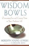 Wisdom Bowls: Overcoming Fear and Coming Home to Your Authentic Self - Meredith L. Young-Sowers, Caroline Myss