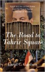 The Road to Tahrir Square: Egypt and the United States from the Rise of Nasser to the Fall of Mubarak - Lloyd C. Gardner