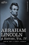 Abraham Lincoln: A History, Vol.IV (In 10 Volumes) - John M. Hay, John George Nicolay