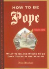 How to Be Pope: What to Do and Where to Go Once You're in the Vatican - Piers Marchant