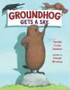 Groundhog Gets A Say - Pamela Curtis Swallow, Denise Brunkus
