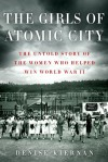 The Girls of Atomic City: The Untold Story of the Women Who Helped Win World War II - Denise Kiernan