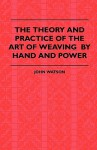 The Theory and Practice of the Art of Weaving by Hand and Power: With Calculations and Tables, for the Use of Those Connected with the Trade - John Watson