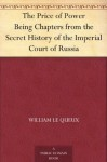 The Price of Power Being Chapters from the Secret History of the Imperial Court of Russia - William Le Queux