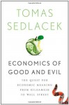 Economics of Good and Evil: The Quest for Economic Meaning from Gilgamesh to Wall Street - Tomáš Sedláček