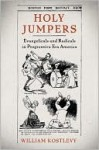 Holy Jumpers: Evangelicals and Radicals in Progressive Era America - William Kostlevy