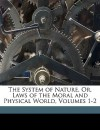 The System of Nature, Or, Laws of the Moral and Physical World, Volumes 1-2 - Denis Diderot, Baron d'Holbach, Henry D. Robinson