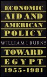 Economic Aid and American Policy Toward Egypt, 1955-1981 - William J. Burns