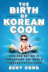 The Birth of Korean Cool: How One Nation Is Conquering the World Through Pop Culture - Euny Hong