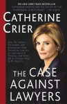 The Case Against Lawyers: How the Lawyers, Politicians, and Bureaucrats Have Turned the Law into an Instrument of Tyranny--and What We as Citizens Have to Do About It - Catherine Crier