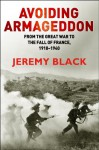 Avoiding Armageddon: From the Great War to the Fall of France, 1918-40 - Jeremy Black