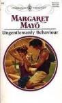 Ungentlemanly Behaviour - Margaret Mayo