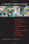 A Typology of Domestic Violence: Intimate Terrorism, Violent Resistance, and Situational Couple Violence (Northeastern Series on Gender, Crime, and Law) - Michael P. Johnson