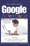 The Complete Guide to Google Advertising - Including Tips, Tricks, and Strategies to Create a Winning Advertising Plan - Bruce C Brown