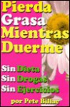 Pierna Grasa Mientras Usted Duermen - No Diete, No Progas, No Ejercicios/ Lose Fat While You Sleep - Pete Billac