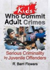 Kids Who Commit Adult Crimes: Serious Criminality by Juvenile Offenders - R. Barri Flowers
