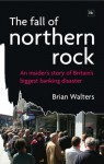 The Fall of Northern Rock: An Insider's Story of Britain's Biggest Banking Disaster - Brian Walters