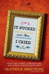 It Sucked and Then I Cried: How I Had a Baby, a Breakdown, and a Much Needed Margarita - Heather B. Armstrong